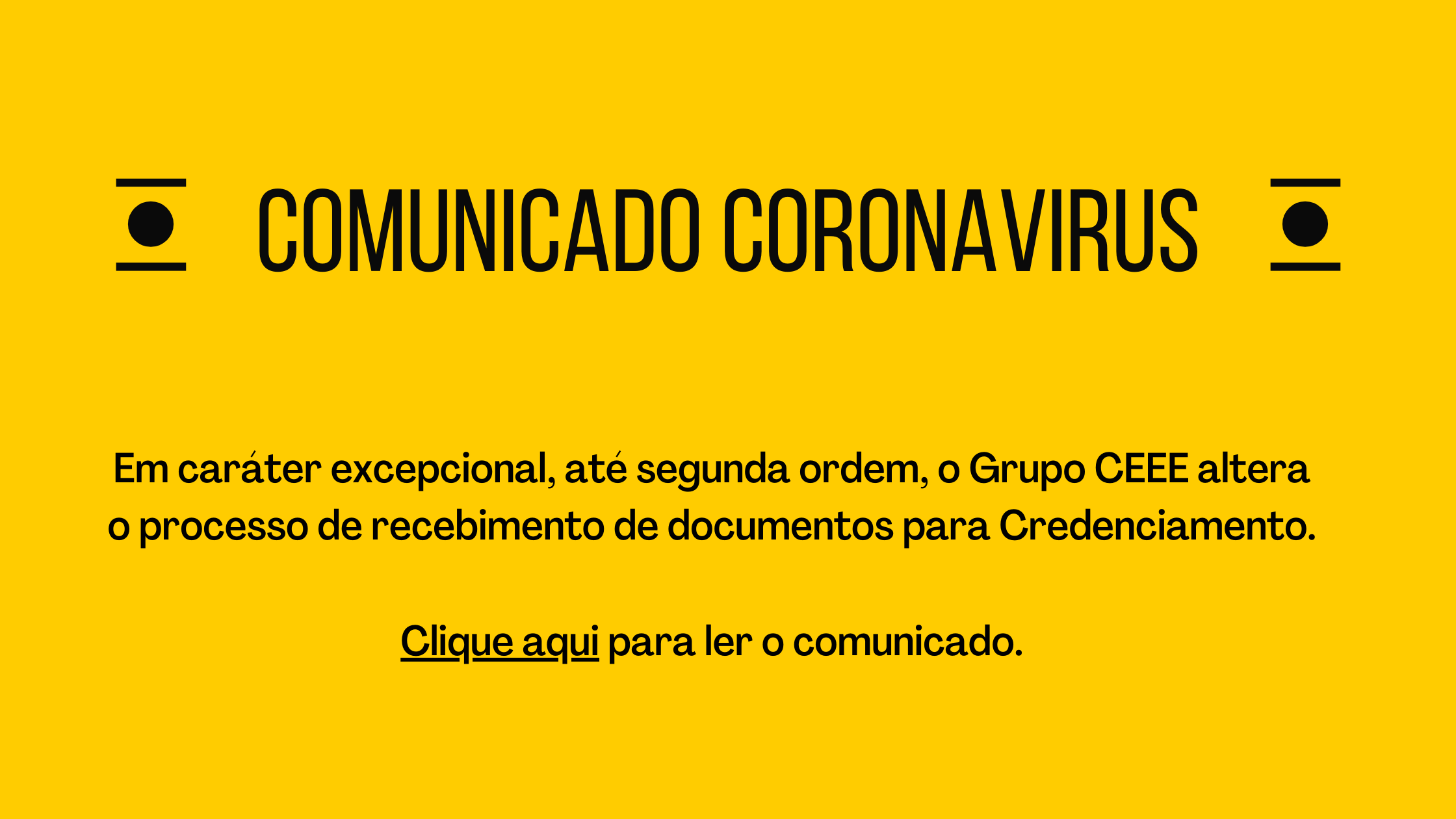 """Em fundo amarelo, destaque para o título """"Comunicado Coronavirus"""". Abaixo, o seguinte texto: """"Em caráter excepcional, até segunda ordem, o Grupo CEEE altera o processo de recebimento de documentos para Credenciamento. Clique aqui para ler o comunicado."""", que direciona para arquivo em PDF com as orientações."""